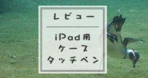 iPad用ケースタッチペンレビュー